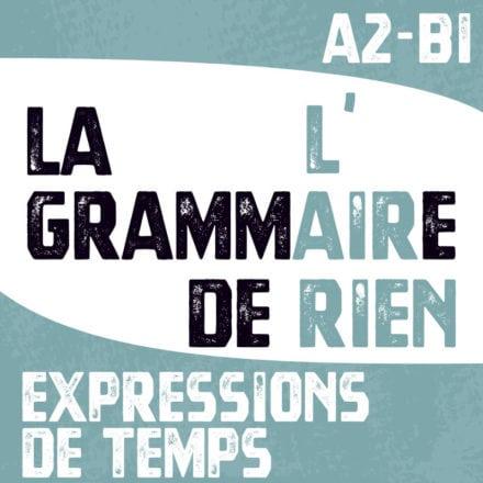 La grammaire, l'air de rien ! EXPRESSIONS DE TEMPS A2-B1